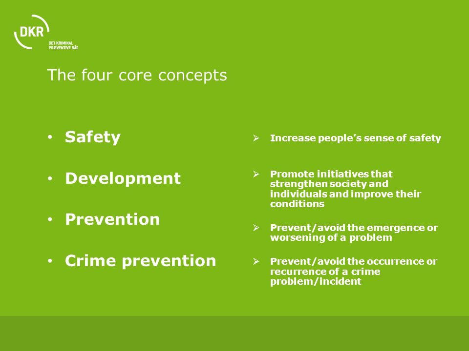 The four core concepts Safety Development Prevention Crime prevention  Increase people's sense of safety  Promote initiatives that strengthen society and individuals and improve their conditions  Prevent/avoid the emergence or worsening of a problem  Prevent/avoid the occurrence or recurrence of a crime problem/incident