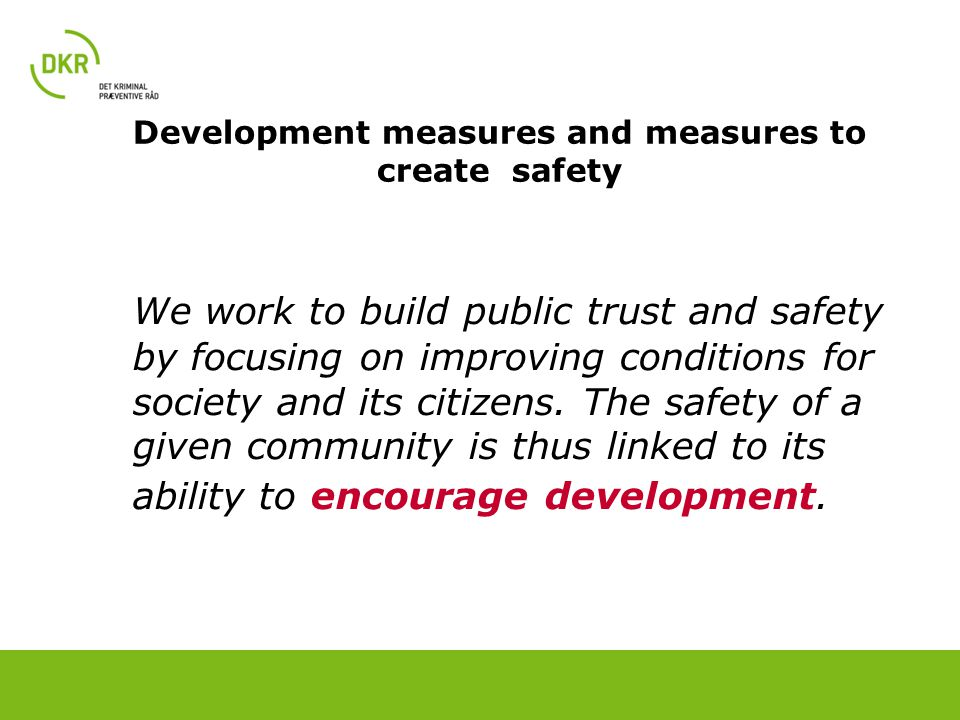 Development measures and measures to create safety We work to build public trust and safety by focusing on improving conditions for society and its citizens.