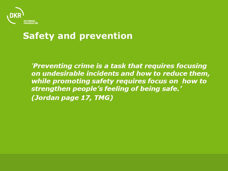 Safety and prevention 'Preventing crime is a task that requires focusing on undesirable incidents and how to reduce them, while promoting safety requires focus on how to strengthen people's feeling of being safe.' (Jordan page 17, TMG)