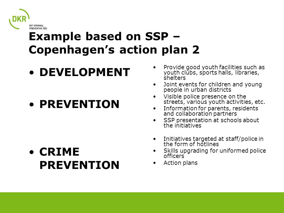 Example based on SSP – Copenhagen's action plan 2 DEVELOPMENT PREVENTION CRIME PREVENTION Provide good youth facilities such as youth clubs, sports halls, libraries, shelters Joint events for children and young people in urban districts Visible police presence on the streets, various youth activities, etc.