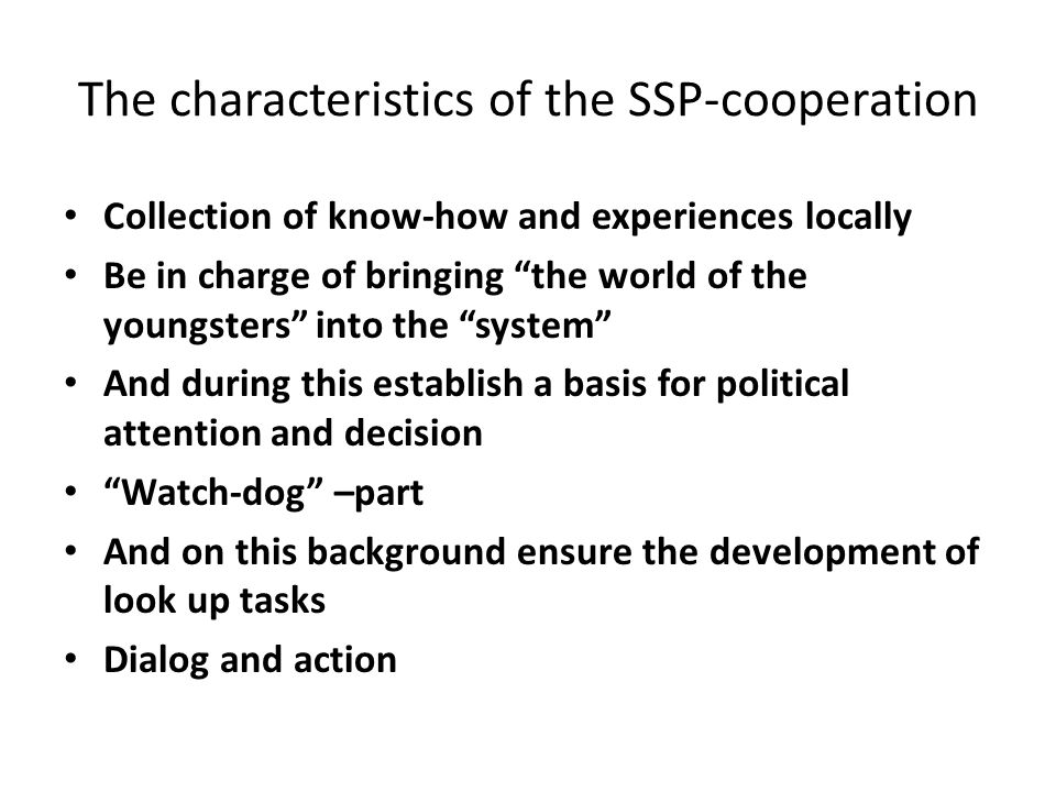 "The characteristics of the SSP-cooperation Collection of know-how and experiences locally Be in charge of bringing ""the world of the youngsters"" into"