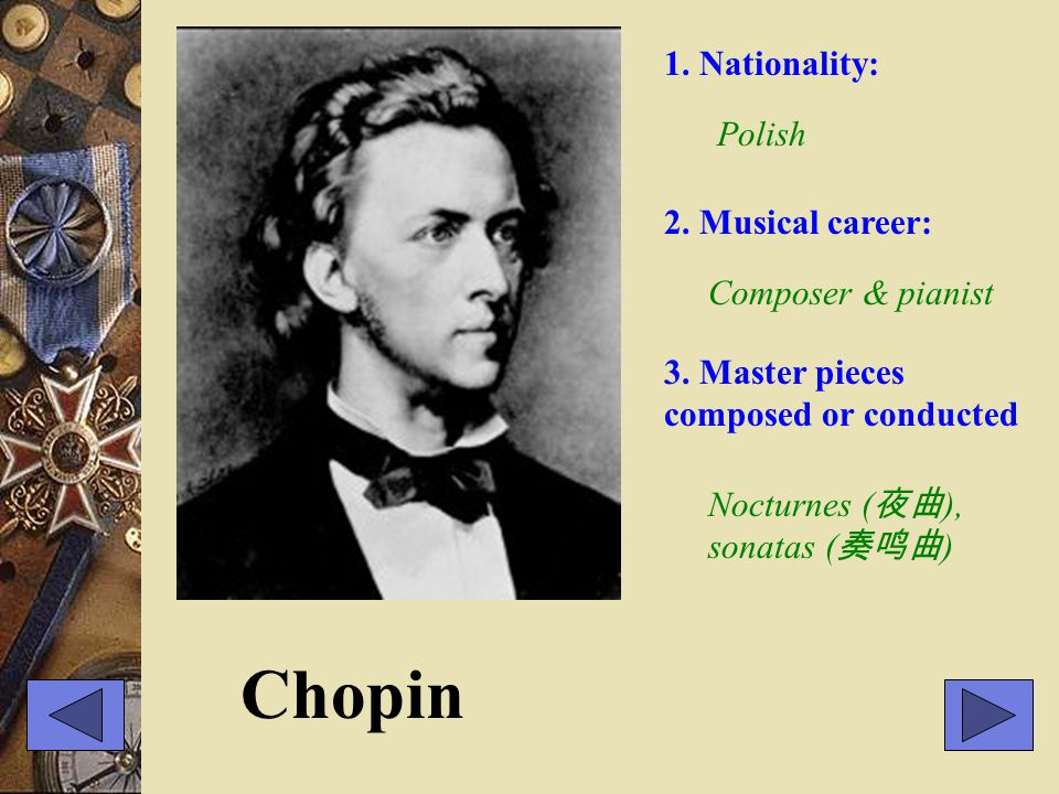 Chopin 1. Nationality: Polish 2. Musical career: Composer & pianist 3. Master pieces composed or conducted Nocturnes ( 夜曲 ), sonatas ( 奏鸣曲 )