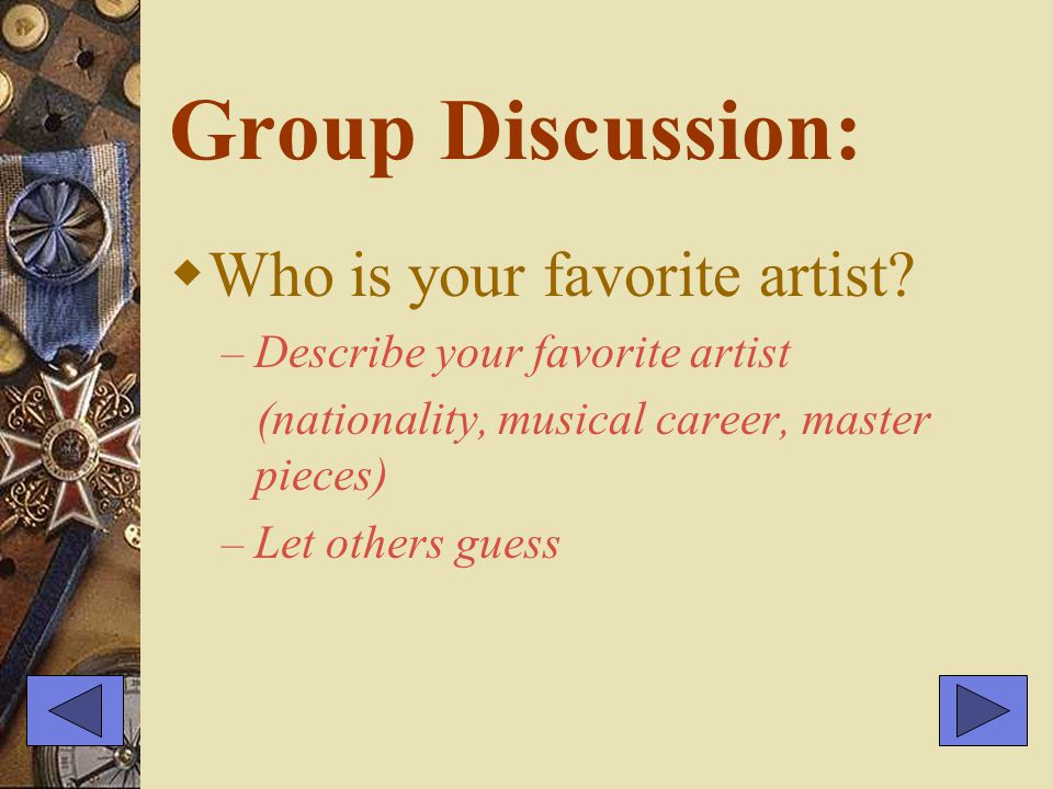 Group Discussion:  Who is your favorite artist? – Describe your favorite artist (nationality, musical career, master pieces) – Let others guess