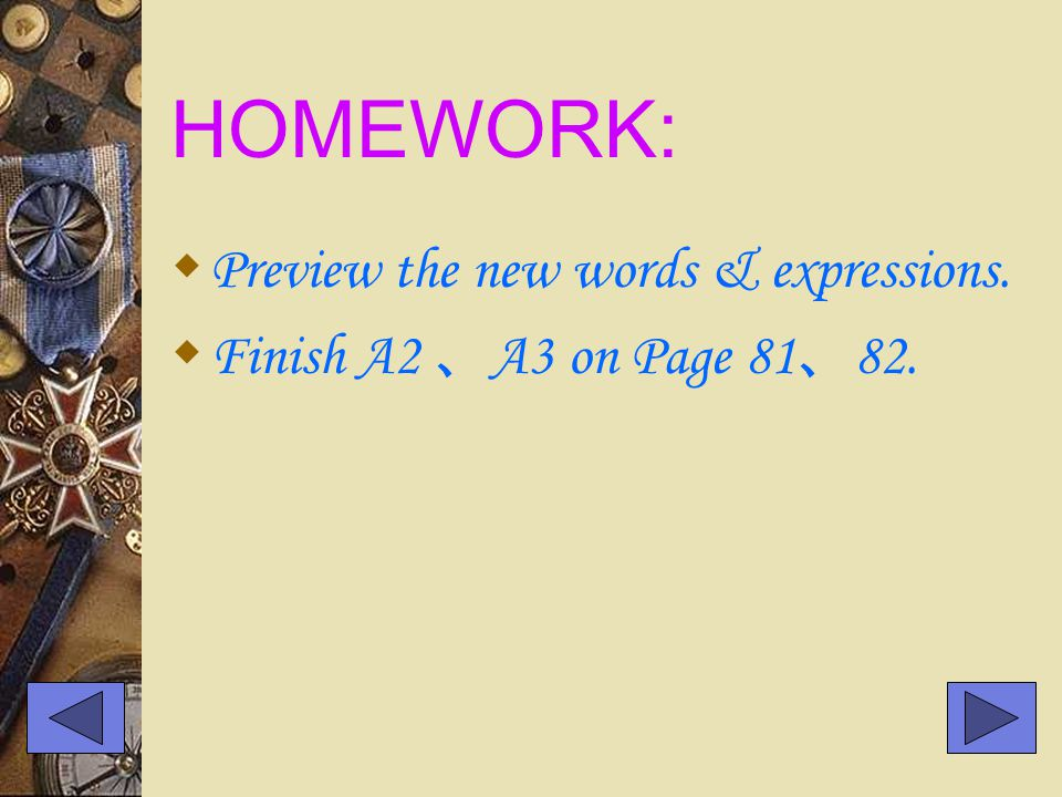 HOMEWORK:  Preview the new words & expressions.  Finish A2 、 A3 on Page 81 、 82.
