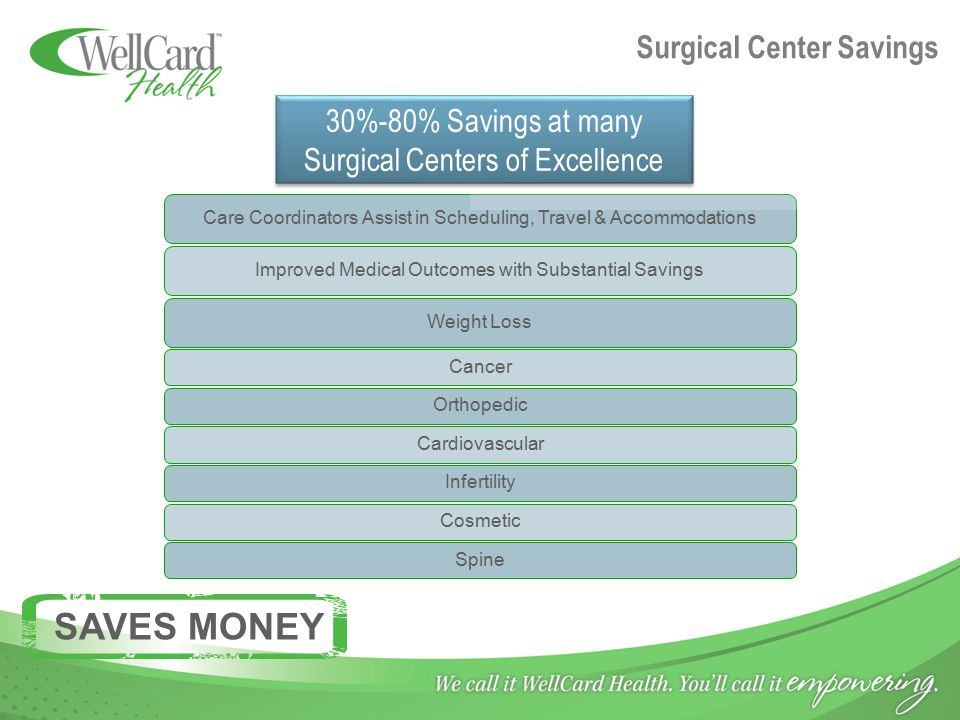 Surgical Center Savings Care Coordinators Assist in Scheduling, Travel & AccommodationsImproved Medical Outcomes with Substantial SavingsWeight Loss CancerOrthopedicCardiovascularInfertilityCosmeticSpine 30%-80% Savings at many Surgical Centers of Excellence SAVES MONEY