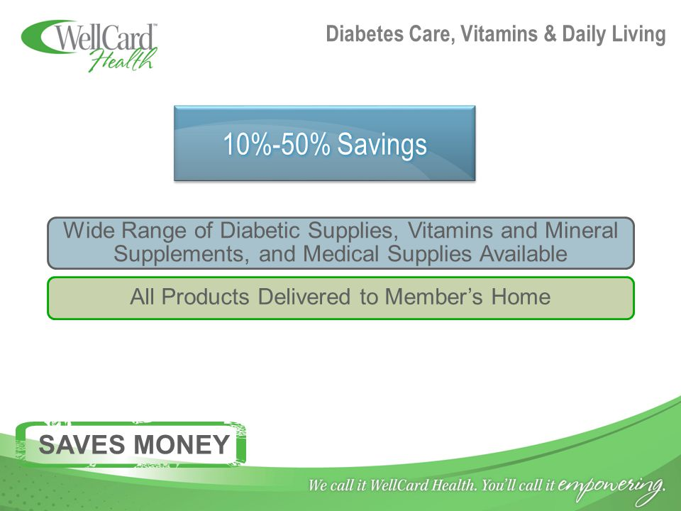 Diabetes Care, Vitamins & Daily Living 10%-50% Savings Wide Range of Diabetic Supplies, Vitamins and Mineral Supplements, and Medical Supplies Available All Products Delivered to Member's Home SAVES MONEY