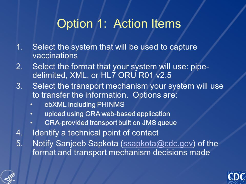 TM Option 1: Action Items 1.Select the system that will be used to capture vaccinations 2.Select the format that your system will use: pipe- delimited, XML, or HL7 ORU R01 v2.5 3.Select the transport mechanism your system will use to transfer the information.