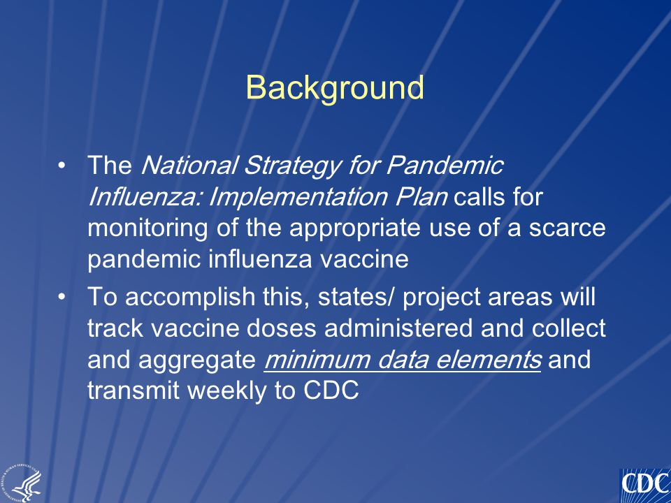 TM Background The National Strategy for Pandemic Influenza: Implementation Plan calls for monitoring of the appropriate use of a scarce pandemic influenza vaccine To accomplish this, states/ project areas will track vaccine doses administered and collect and aggregate minimum data elements and transmit weekly to CDC
