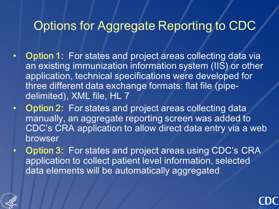 TM Options for Aggregate Reporting to CDC Option 1: For states and project areas collecting data via an existing immunization information system (IIS) or other application, technical specifications were developed for three different data exchange formats: flat file (pipe- delimited), XML file, HL 7 Option 2: For states and project areas collecting data manually, an aggregate reporting screen was added to CDC's CRA application to allow direct data entry via a web browser Option 3: For states and project areas using CDC's CRA application to collect patient level information, selected data elements will be automatically aggregated
