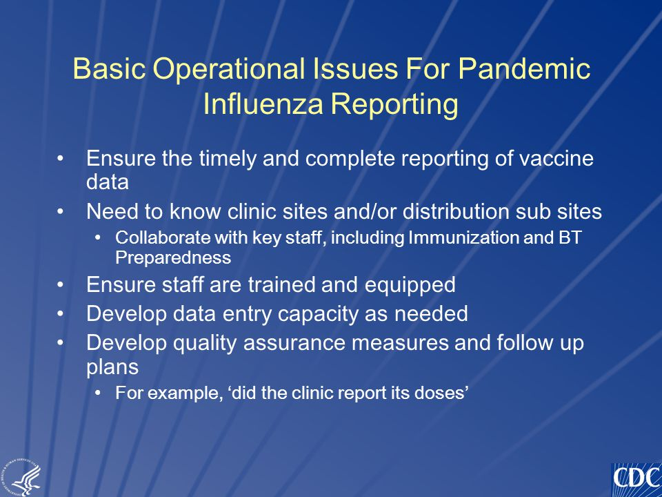 TM Basic Operational Issues For Pandemic Influenza Reporting Ensure the timely and complete reporting of vaccine data Need to know clinic sites and/or distribution sub sites Collaborate with key staff, including Immunization and BT Preparedness Ensure staff are trained and equipped Develop data entry capacity as needed Develop quality assurance measures and follow up plans For example, 'did the clinic report its doses'