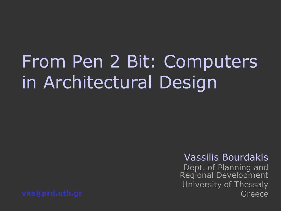 From Pen 2 Bit: Computers in Architectural Design Vassilis Bourdakis Dept.