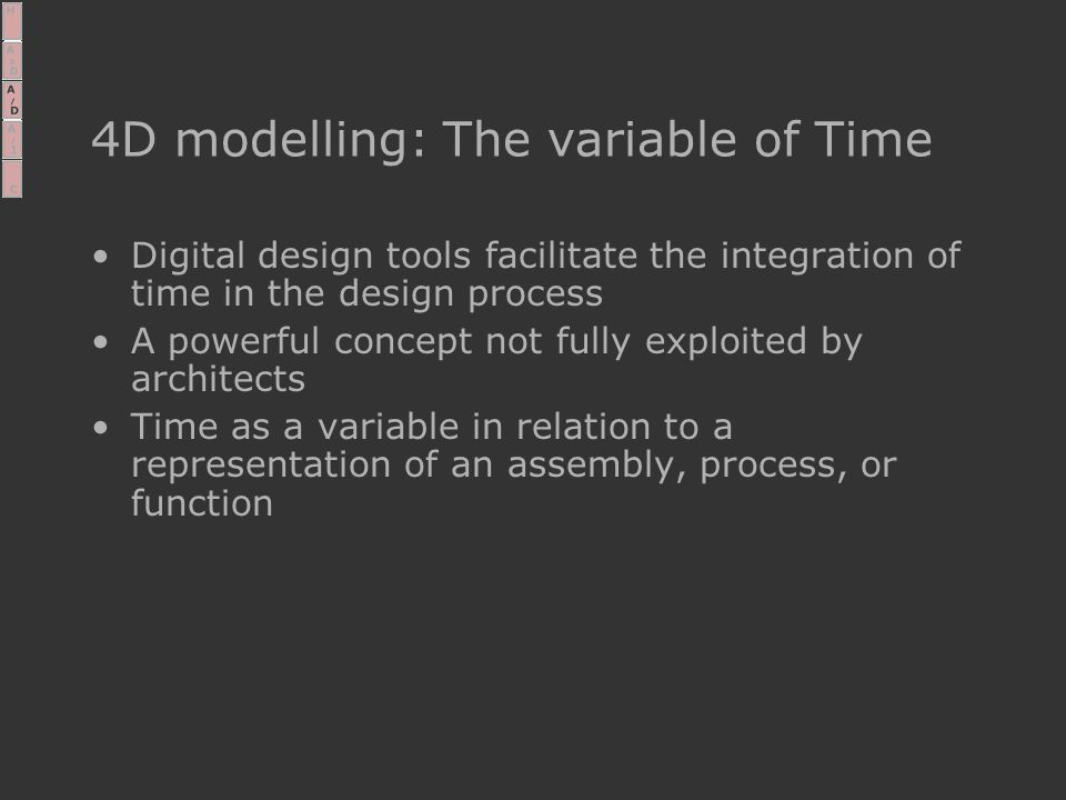 4D modelling: The variable of Time Digital design tools facilitate the integration of time in the design process A powerful concept not fully exploited by architects Time as a variable in relation to a representation of an assembly, process, or function