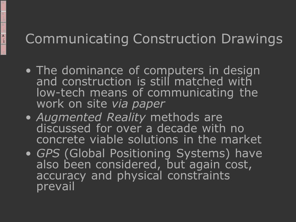 Communicating Construction Drawings The dominance of computers in design and construction is still matched with low-tech means of communicating the work on site via paper Augmented Reality methods are discussed for over a decade with no concrete viable solutions in the market GPS (Global Positioning Systems) have also been considered, but again cost, accuracy and physical constraints prevail