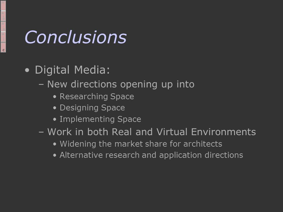 Conclusions Digital Media: –New directions opening up into Researching Space Designing Space Implementing Space –Work in both Real and Virtual Environments Widening the market share for architects Alternative research and application directions