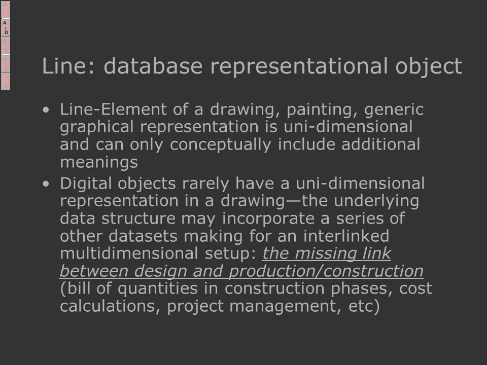 Line: database representational object Line-Element of a drawing, painting, generic graphical representation is uni-dimensional and can only conceptually include additional meanings Digital objects rarely have a uni-dimensional representation in a drawing—the underlying data structure may incorporate a series of other datasets making for an interlinked multidimensional setup: the missing link between design and production/construction (bill of quantities in construction phases, cost calculations, project management, etc)
