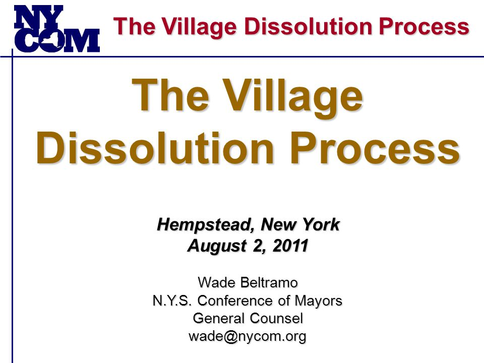 The Village Dissolution Process  NYCOM's Recommended Changes to the Act – A.1274/S.1824 1.Mandatory Referendum on Dissolution and Consolidation Plans 2.Clarify Petition Signature Process 3.Lengthen Time Frames for Conducting Study 4.Prevent Duplication of Governing Body Initiated & Electorate Initiated Proceedings General Municipal Law Article 17-A