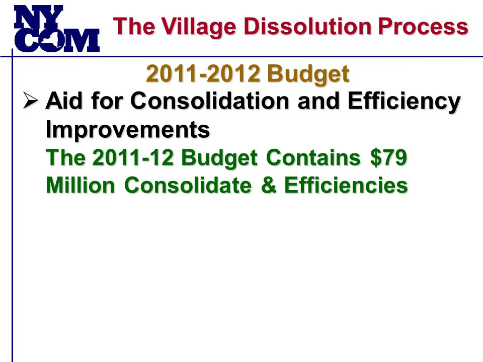 The Village Dissolution Process  Aid for Consolidation and Efficiency Improvements The 2011-12 Budget Contains $79 Million Consolidate & Efficiencies 2011-2012 Budget