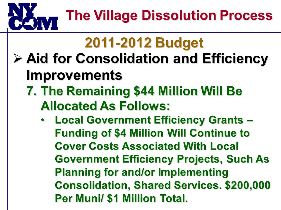 The Village Dissolution Process  Aid for Consolidation and Efficiency Improvements 7.The Remaining $44 Million Will Be Allocated As Follows: Local Government Efficiency Grants – Funding of $4 Million Will Continue to Cover Costs Associated With Local Government Efficiency Projects, Such As Planning for and/or Implementing Consolidation, Shared Services.