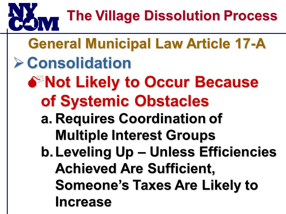 The Village Dissolution Process  Consolidation  Not Likely to Occur Because of Systemic Obstacles a.Requires Coordination of Multiple Interest Groups b.Leveling Up – Unless Efficiencies Achieved Are Sufficient, Someone's Taxes Are Likely to Increase General Municipal Law Article 17-A