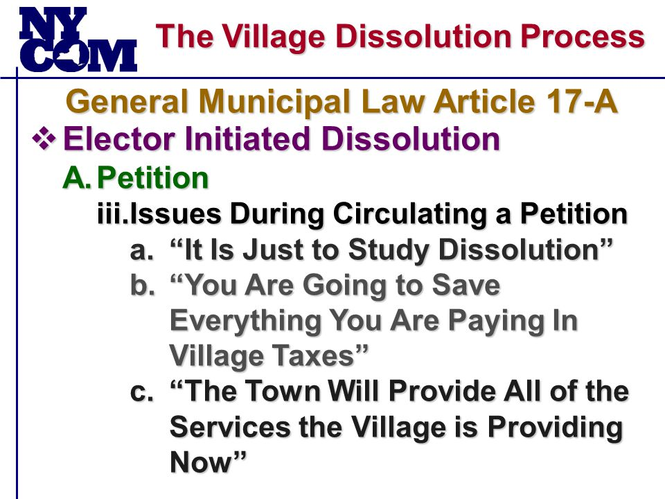 The Village Dissolution Process  Elector Initiated Dissolution A.Petition iii.Issues During Circulating a Petition a. It Is Just to Study Dissolution b. You Are Going to Save Everything You Are Paying In Village Taxes c. The Town Will Provide All of the Services the Village is Providing Now General Municipal Law Article 17-A