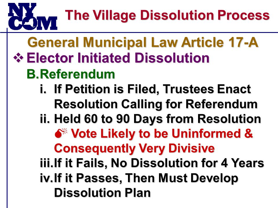 The Village Dissolution Process  Elector Initiated Dissolution B.Referendum i.If Petition is Filed, Trustees Enact Resolution Calling for Referendum ii.Held 60 to 90 Days from Resolution  Vote Likely to be Uninformed & Consequently Very Divisive iii.If it Fails, No Dissolution for 4 Years iv.If it Passes, Then Must Develop Dissolution Plan General Municipal Law Article 17-A