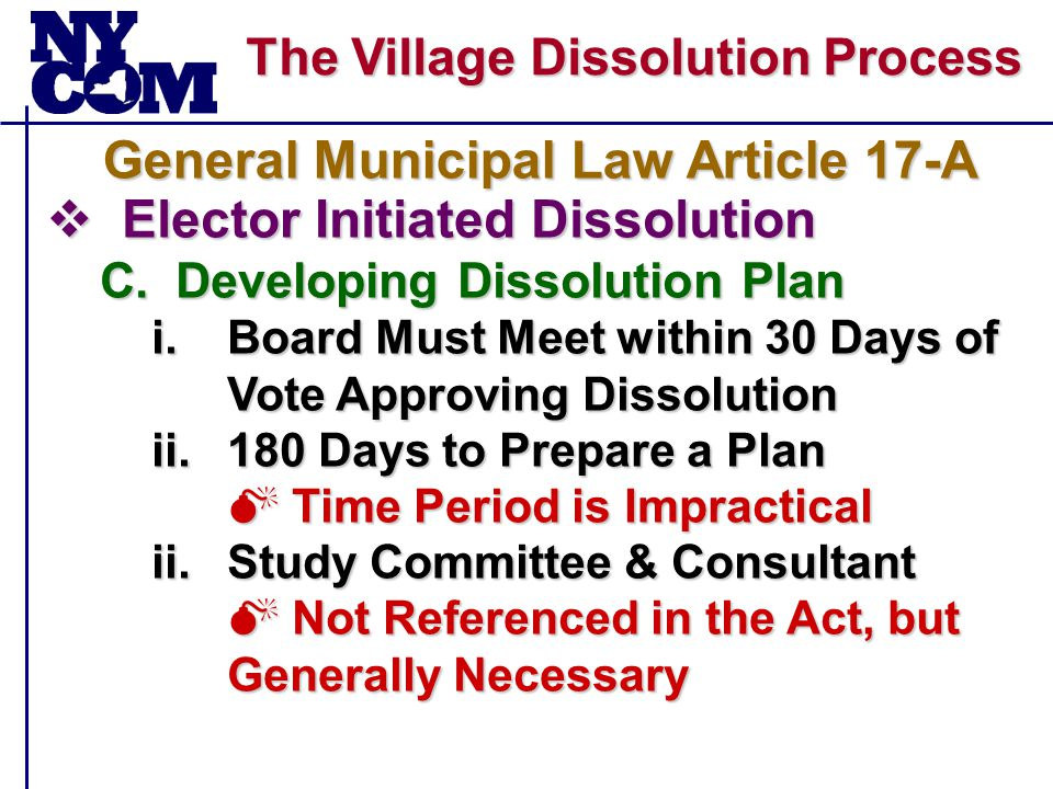 The Village Dissolution Process  Elector Initiated Dissolution C.Developing Dissolution Plan i.Board Must Meet within 30 Days of Vote Approving Dissolution ii.180 Days to Prepare a Plan  Time Period is Impractical ii.Study Committee & Consultant  Not Referenced in the Act, but Generally Necessary General Municipal Law Article 17-A