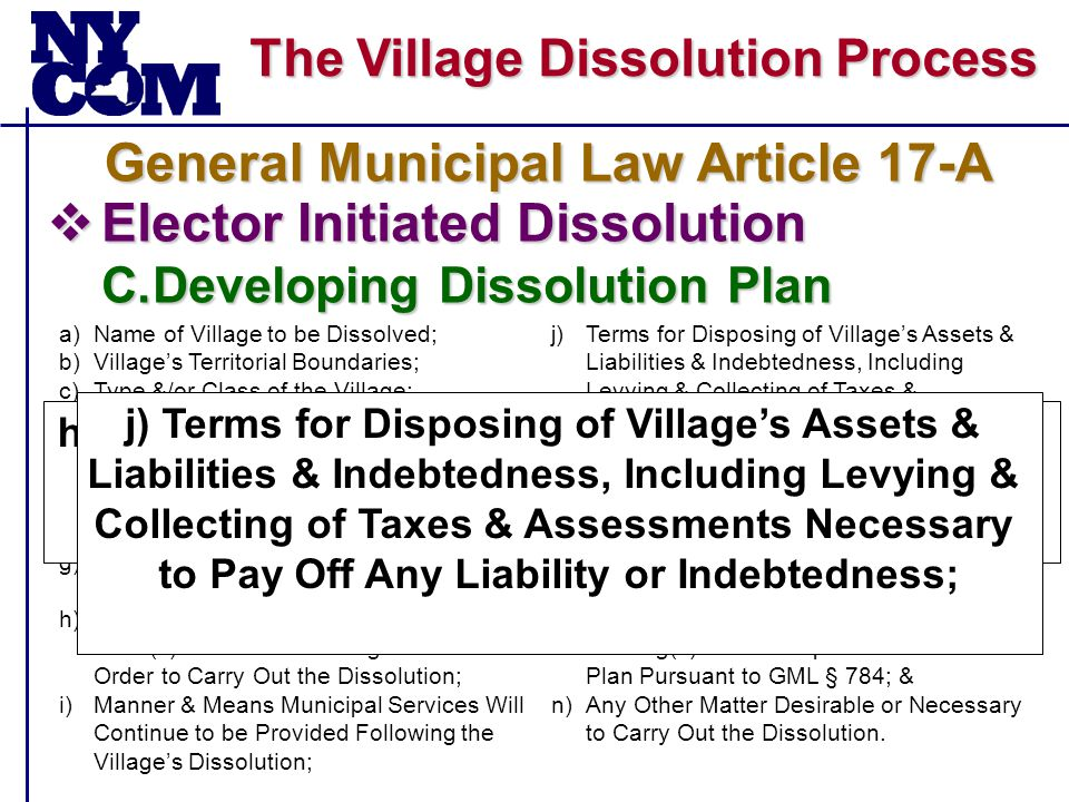 The Village Dissolution Process  Elector Initiated Dissolution C.Developing Dissolution Plan General Municipal Law Article 17-A a)Name of Village to be Dissolved; b)Village's Territorial Boundaries; c)Type &/or Class of the Village; d)Fiscal Estimate of Dissolution Cost; e)Any Plan for Transferring or Eliminating Positions of Public Employees; f)Village's Assets, Including Real & Personal Property, & Its Fair Value; g)Village's Liabilities & Indebtedness, Bonded & Otherwise, & Its Fair Value; h)Any Agreements Entered Into With the Town(s) In Which the Village Is Situated In Order to Carry Out the Dissolution; i)Manner & Means Municipal Services Will Continue to be Provided Following the Village's Dissolution; j)Terms for Disposing of Village's Assets & Liabilities & Indebtedness, Including Levying & Collecting of Taxes & Assessments Necessary to Pay Off Any Liability or Indebtedness; k)Whether Any of the Village's Local Laws, Will Remain In Effect After Dissolution's, GML § 789 provides for 2 years, - Town May Amend/Repeal at Any Time; l)Dissolution's Effective Date; m)Time & Place or Places for a Public Hearing(s) on the Proposed Dissolution Plan Pursuant to GML § 784; & n)Any Other Matter Desirable or Necessary to Carry Out the Dissolution.
