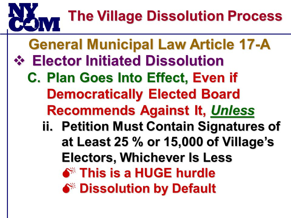 The Village Dissolution Process  Elector Initiated Dissolution C.Plan Goes Into Effect, Even if Democratically Elected Board Recommends Against It, Unless ii.Petition Must Contain Signatures of at Least 25 % or 15,000 of Village's Electors, Whichever Is Less  This is a HUGE hurdle  Dissolution by Default General Municipal Law Article 17-A