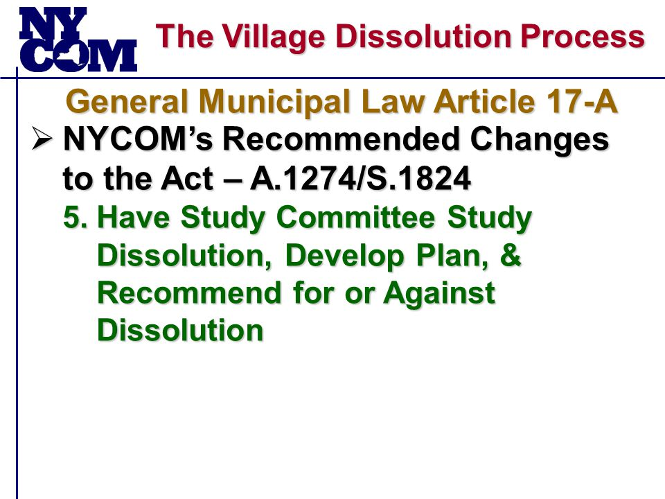 The Village Dissolution Process  NYCOM's Recommended Changes to the Act – A.1274/S.1824 5.Have Study Committee Study Dissolution, Develop Plan, & Recommend for or Against Dissolution General Municipal Law Article 17-A