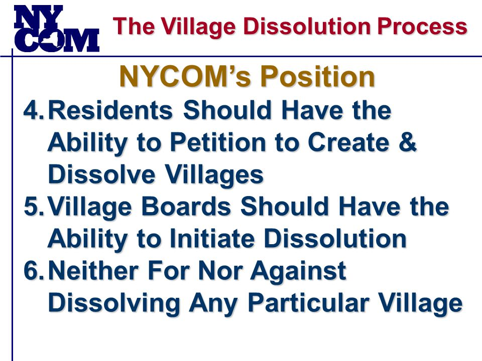 The Village Dissolution Process 4.Residents Should Have the Ability to Petition to Create & Dissolve Villages 5.Village Boards Should Have the Ability to Initiate Dissolution 6.Neither For Nor Against Dissolving Any Particular Village NYCOM's Position