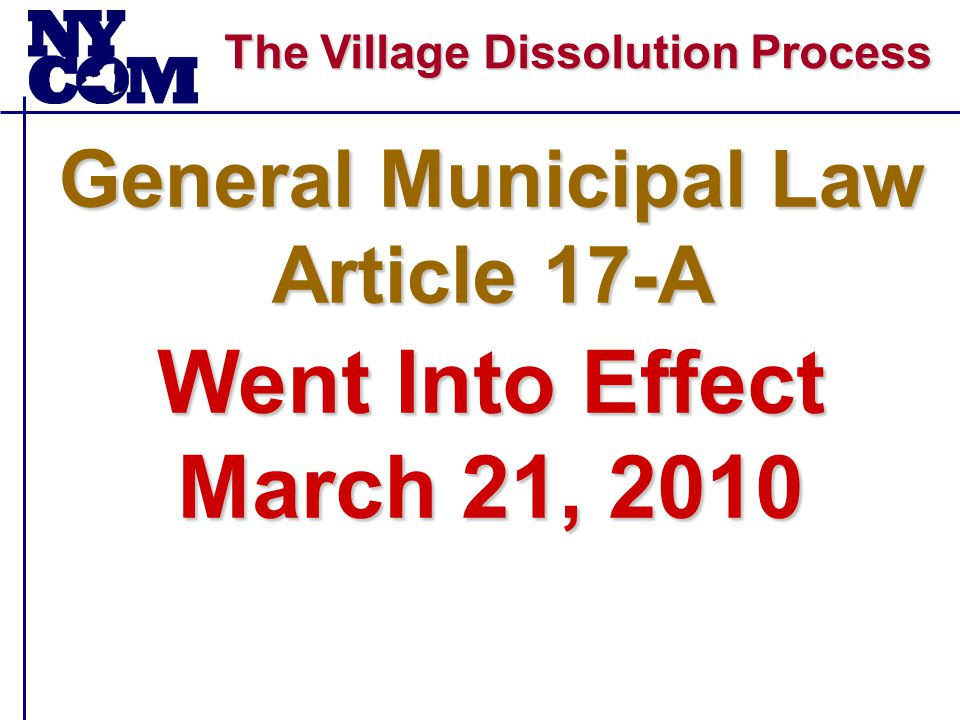 The Village Dissolution Process Petitions Filed Under the New General Municipal Law Article 17-A Village of Waddington Petition Determined to Be Invalid - May 2010 Village of Brockport Dissolution Voted Down - June 15, 2010 Village of Williamsville Dissolution Voted Down - August 17, 2010 Village of Sloan Dissolution Voted Down - August 17, 2010 Village of Lakewood Dissolution Voted Down - August 25, 2010 Village of Farnham Dissolution Voted Down - Sept 28, 2010 Village of Cuba Dissolution Voted Down - Sept 28, 2010 Village of Macedon Dissolution Voted Down - October 12, 2010 Village of Altmar Dissolution Approved - November 10, 2010 Village of Odessa Dissolution Voted Down - December 7, 2010 Village of Whitesboro Dissolution Voted Down - January 4, 2011 Village of Camillus Petition Received - July 18, 2011