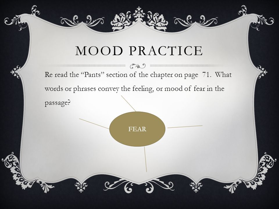 """MOOD PRACTICE Re read the """"Pants"""" section of the chapter on page 71. What words or phrases convey the feeling, or mood of fear in the passage? FEAR"""