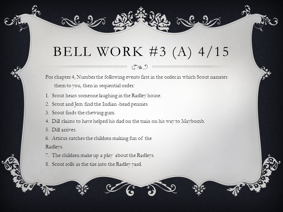 BELL WORK #3 (A) 4/15 For chapter 4, Number the following events first in the order in which Scout narrates them to you, then in sequential order: 1.