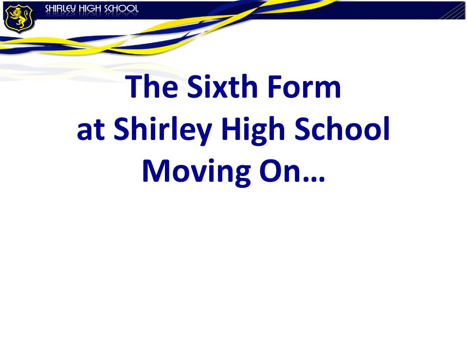The Sixth Form at Shirley High School Moving On…