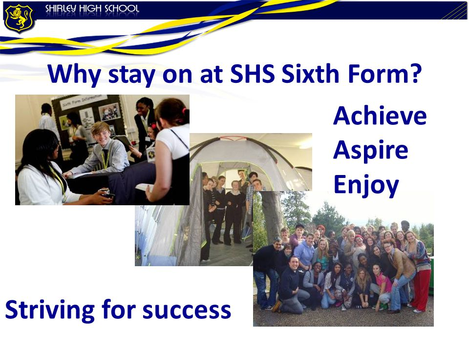 Why stay on at SHS Sixth Form Striving for success Achieve Aspire Enjoy