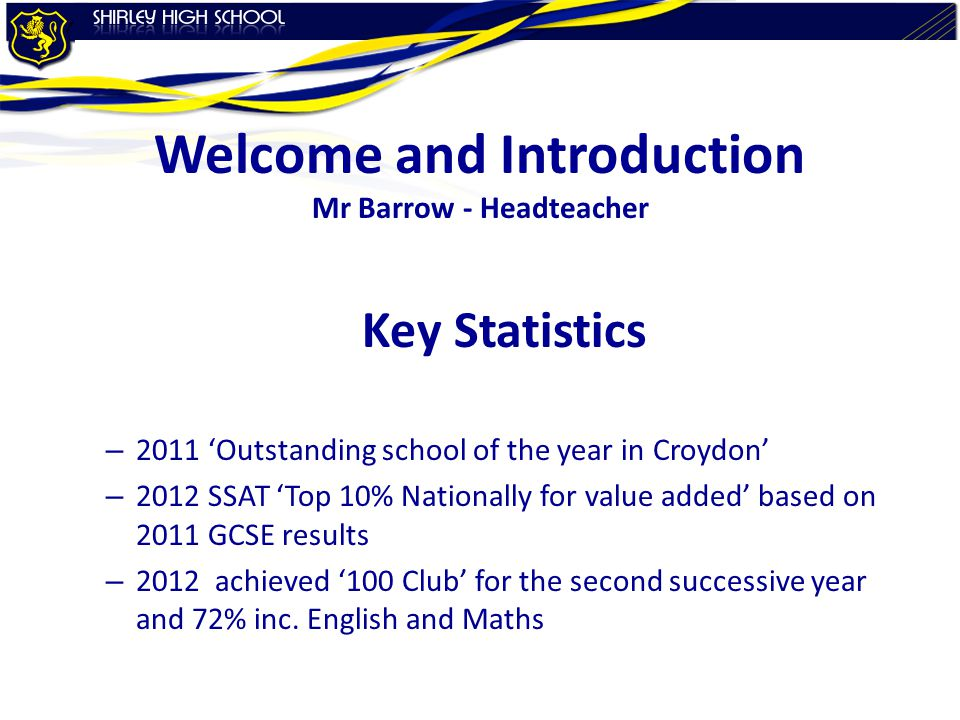 Welcome and Introduction Mr Barrow - Headteacher Key Statistics – 2011 'Outstanding school of the year in Croydon' – 2012 SSAT 'Top 10% Nationally for value added' based on 2011 GCSE results – 2012 achieved '100 Club' for the second successive year and 72% inc.