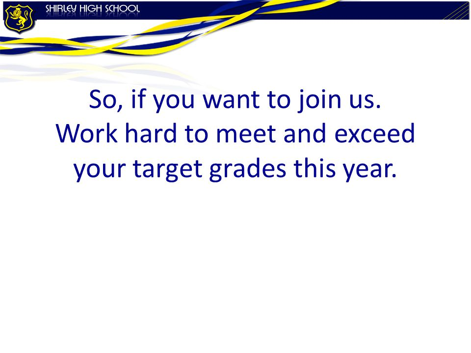 So, if you want to join us. Work hard to meet and exceed your target grades this year.