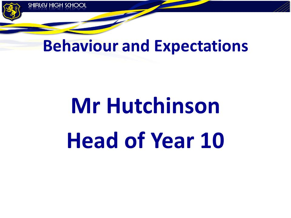 Behaviour and Expectations Mr Hutchinson Head of Year 10