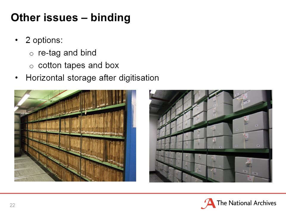 Other issues – binding 2 options: o re-tag and bind o cotton tapes and box Horizontal storage after digitisation 22