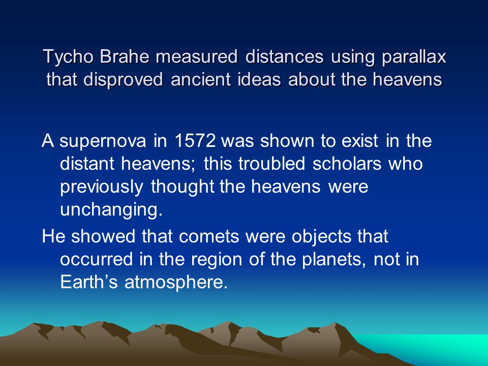 Tycho Brahe measured distances using parallax that disproved ancient ideas about the heavens A supernova in 1572 was shown to exist in the distant hea