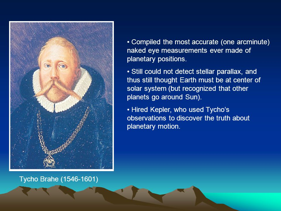 Tycho Brahe (1546-1601) Compiled the most accurate (one arcminute) naked eye measurements ever made of planetary positions. Still could not detect ste