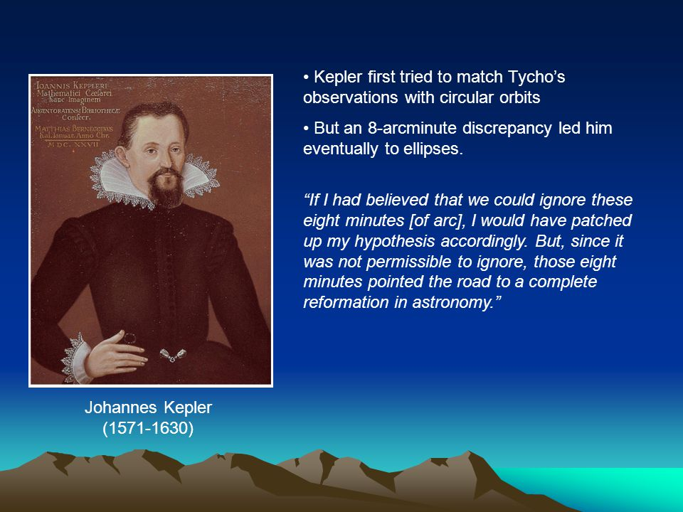 "Kepler first tried to match Tycho's observations with circular orbits But an 8-arcminute discrepancy led him eventually to ellipses. ""If I had believe"