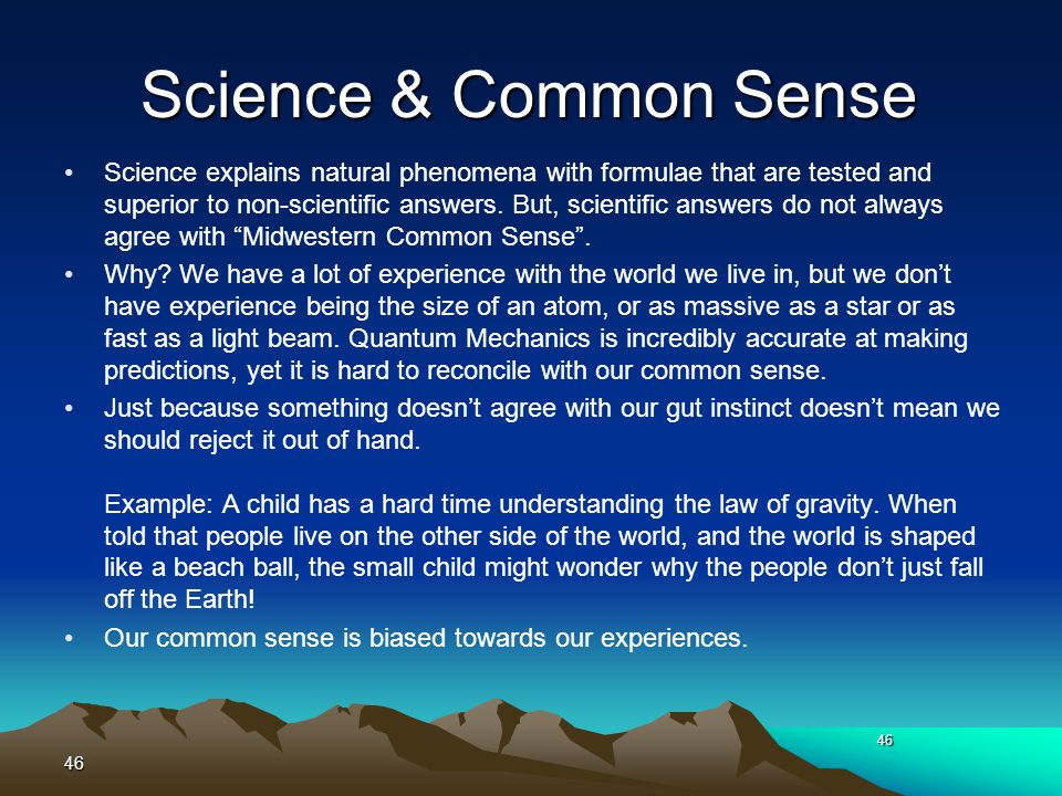 Science & Common Sense Science explains natural phenomena with formulae that are tested and superior to non-scientific answers. But, scientific answer