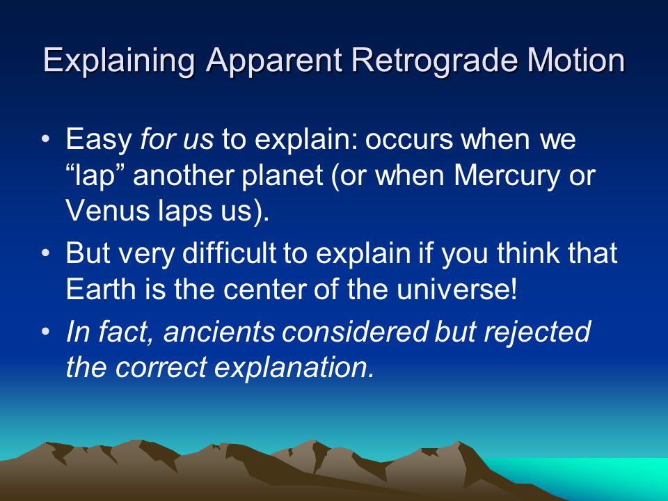 "Explaining Apparent Retrograde Motion Easy for us to explain: occurs when we ""lap"" another planet (or when Mercury or Venus laps us). But very difficu"