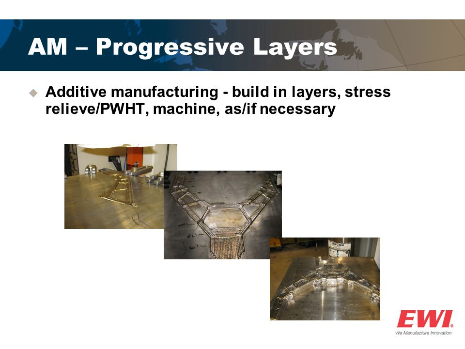 AM – Progressive Layers  Additive manufacturing - build in layers, stress relieve/PWHT, machine, as/if necessary