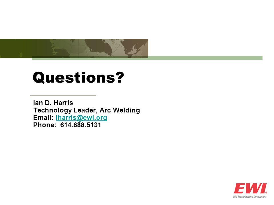 Questions? Ian D. Harris Technology Leader, Arc Welding Email: iharris@ewi.orgiharris@ewi.org Phone: 614.688.5131