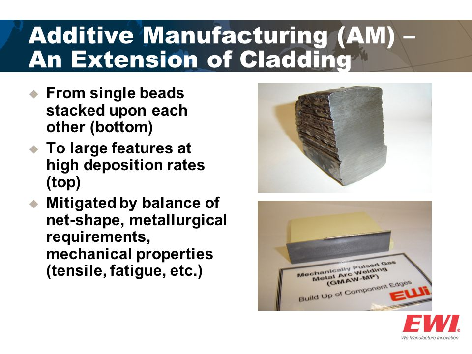 Additive Manufacturing (AM) – An Extension of Cladding  From single beads stacked upon each other (bottom)  To large features at high deposition rat