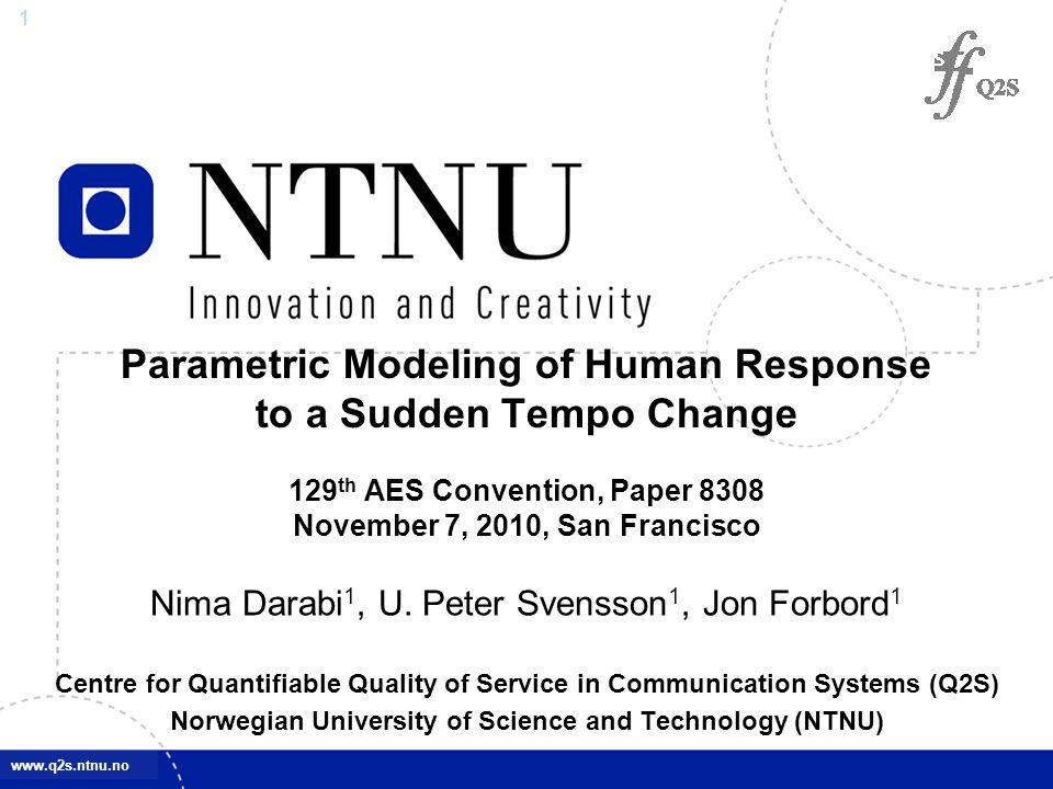 1 www.q2s.ntnu.no Parametric Modeling of Human Response to a Sudden Tempo Change 129 th AES Convention, Paper 8308 November 7, 2010, San Francisco Nima Darabi 1, U.