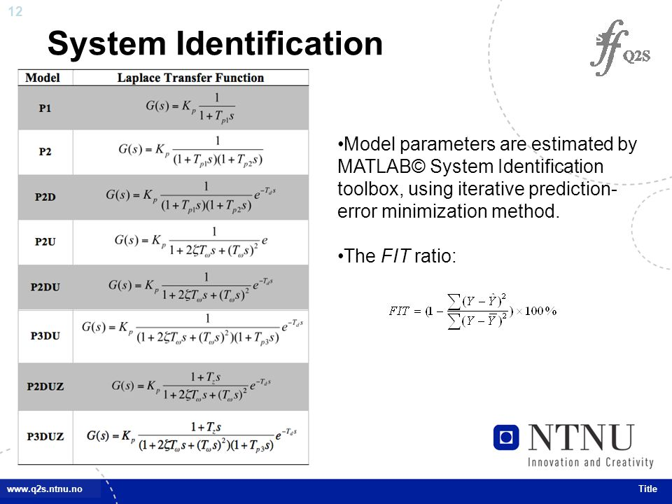 12 www.q2s.ntnu.no System Identification Title Model parameters are estimated by MATLAB© System Identification toolbox, using iterative prediction- error minimization method.