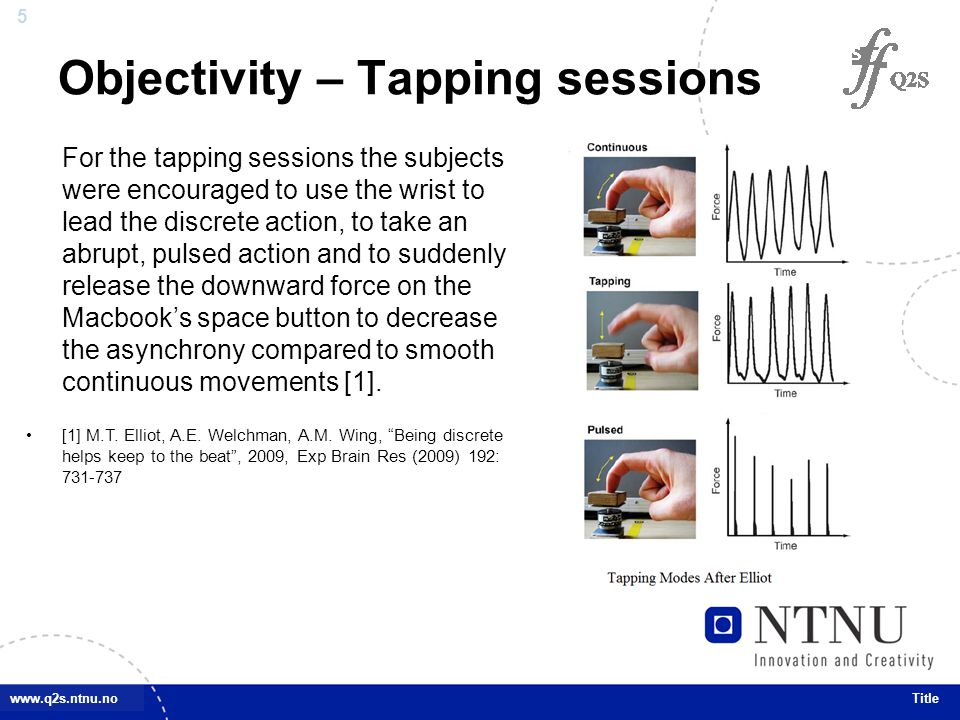 5 www.q2s.ntnu.no Objectivity – Tapping sessions Title For the tapping sessions the subjects were encouraged to use the wrist to lead the discrete action, to take an abrupt, pulsed action and to suddenly release the downward force on the Macbook's space button to decrease the asynchrony compared to smooth continuous movements [1].